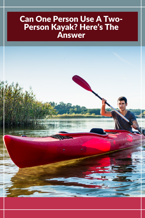 Can One Person Use A Two-Person Kayak Here?s The Answer